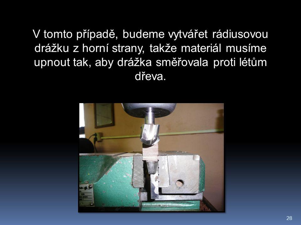 28 V tomto případě, budeme vytvářet rádiusovou drážku z horní strany, takže materiál musíme upnout tak, aby drážka směřovala proti létům dřeva.