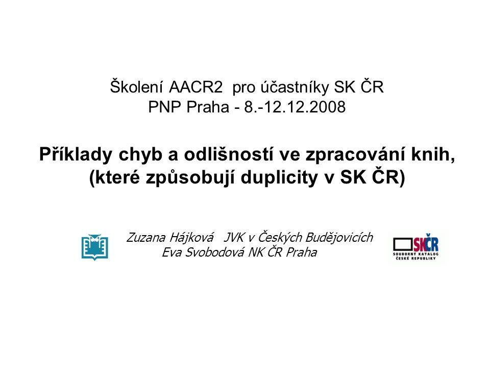 Školení AACR2 pro účastníky SK ČR PNP Praha - 8.-12.12.2008 Příklady chyb a odlišností ve zpracování knih, (které způsobují duplicity v SK ČR) Zuzana