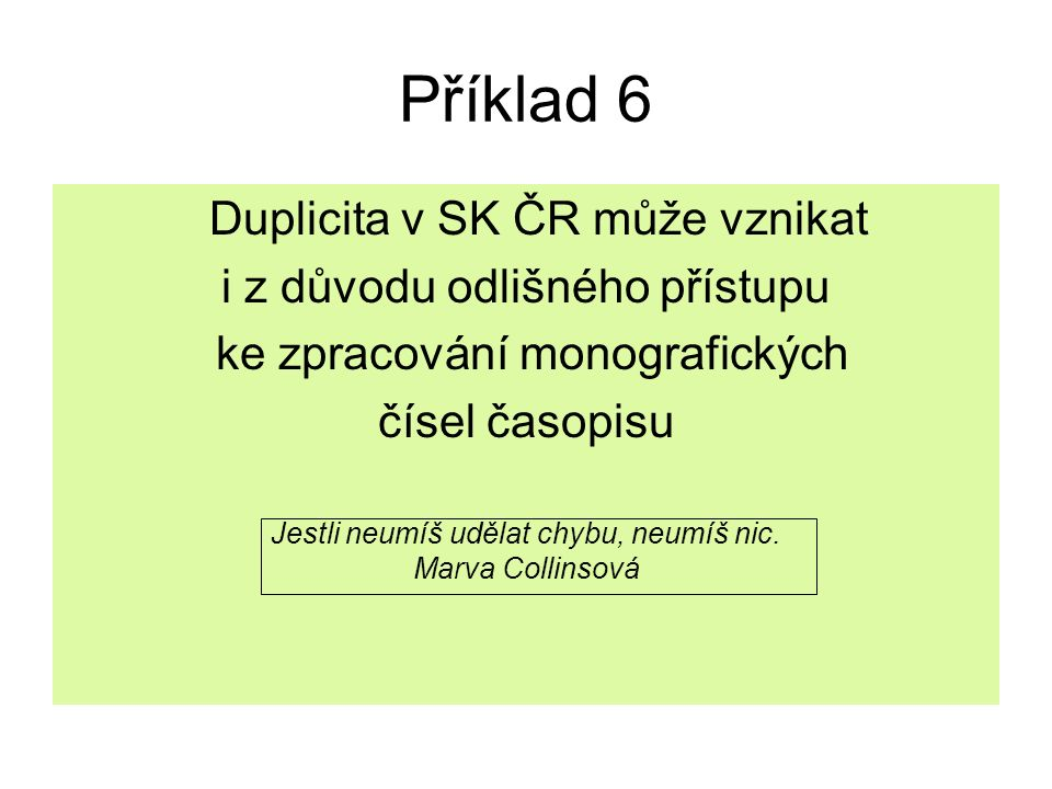 Příklad 6 Duplicita v SK ČR může vznikat i z důvodu odlišného přístupu ke zpracování monografických čísel časopisu Jestli neumíš udělat chybu, neumíš