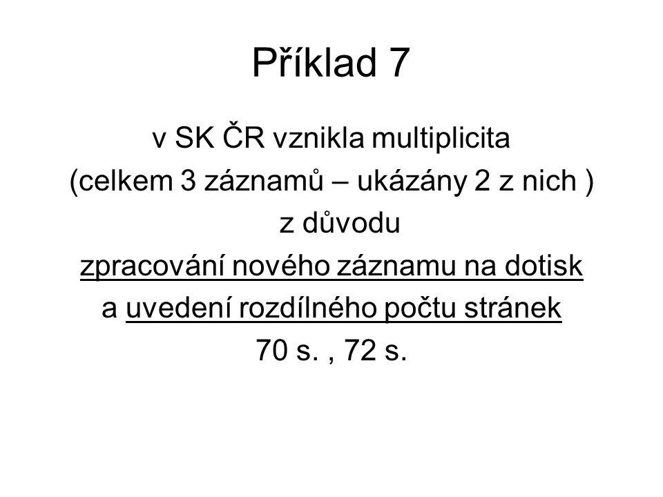 Příklad 7 v SK ČR vznikla multiplicita (celkem 3 záznamů – ukázány 2 z nich ) z důvodu zpracování nového záznamu na dotisk a uvedení rozdílného počtu stránek 70 s., 72 s.