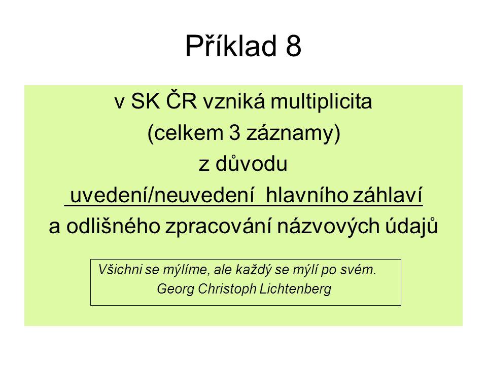 Příklad 8 v SK ČR vzniká multiplicita (celkem 3 záznamy) z důvodu uvedení/neuvedení hlavního záhlaví a odlišného zpracování názvových údajů Všichni se