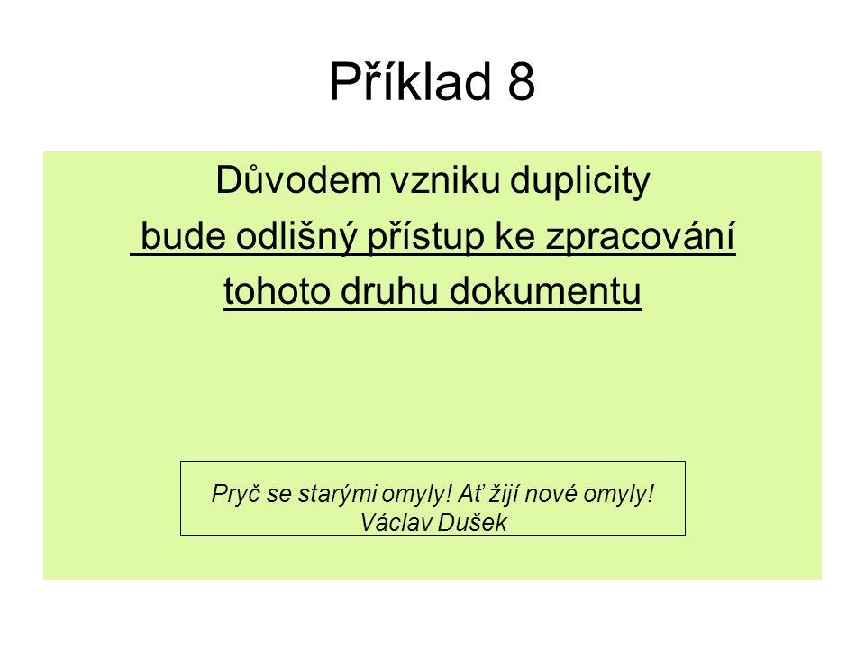 Příklad 8 Důvodem vzniku duplicity bude odlišný přístup ke zpracování tohoto druhu dokumentu Pryč se starými omyly! Ať žijí nové omyly! Václav Dušek