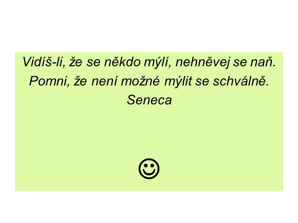 Vidíš-li, že se někdo mýlí, nehněvej se naň. Pomni, že není možné mýlit se schválně. Seneca