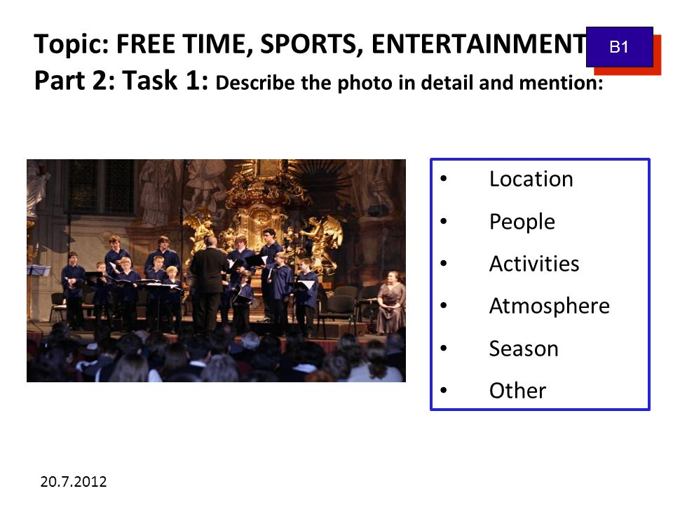 20.7.2012 Topic: FREE TIME, SPORTS, ENTERTAINMENT Part 2: Task 1: Describe the photo in detail and mention: Location People Activities Atmosphere Season Other B1