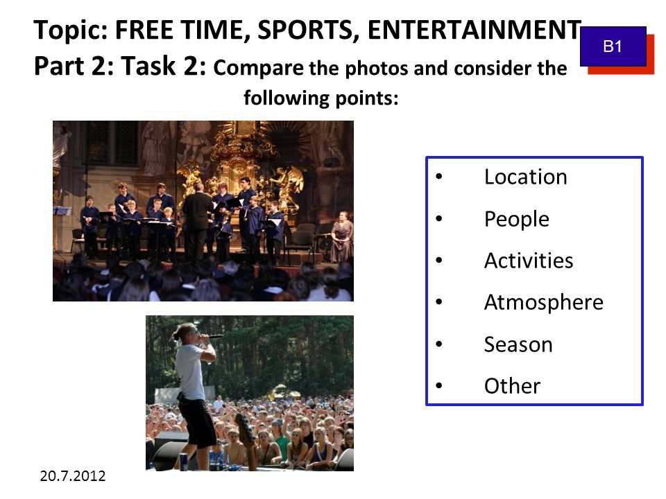 20.7.2012 Topic: FREE TIME, SPORTS, ENTERTAINMENT Part 2: Task 3: Tell me about...