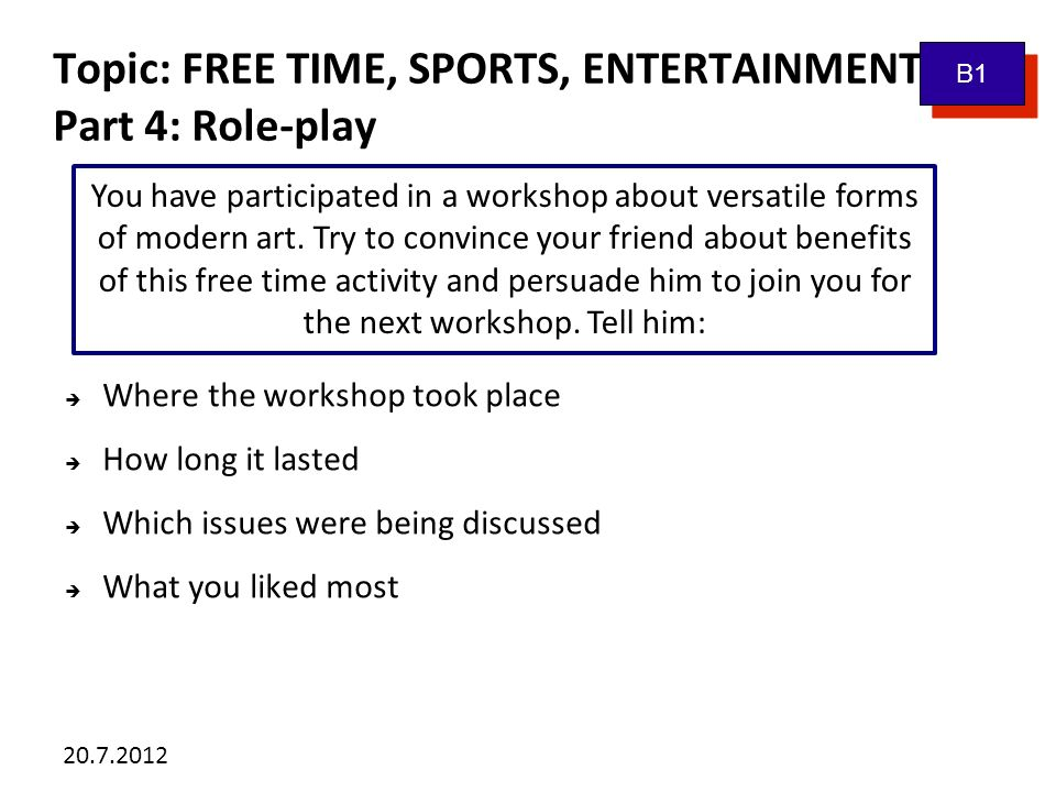 20.7.2012 Topic: FREE TIME, SPORTS, ENTERTAINMENT Vocabulary bank: B1 contestant audience celebrity genre puppet film to win an award leading/supporting role masterpiece skilled artist composer conductor chapter DIY (do-it-yourself) board games a landscape TV channels to defeat sb.