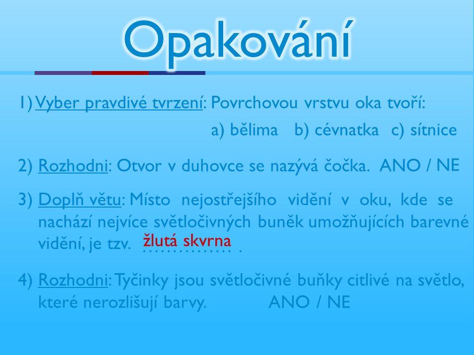 1) Vyber pravdivé tvrzení: Povrchovou vrstvu oka tvoří: a) bělima b) cévnatkac) sítnice 2) Rozhodni: Otvor v duhovce se nazývá čočka.ANO / NE 3) Doplň
