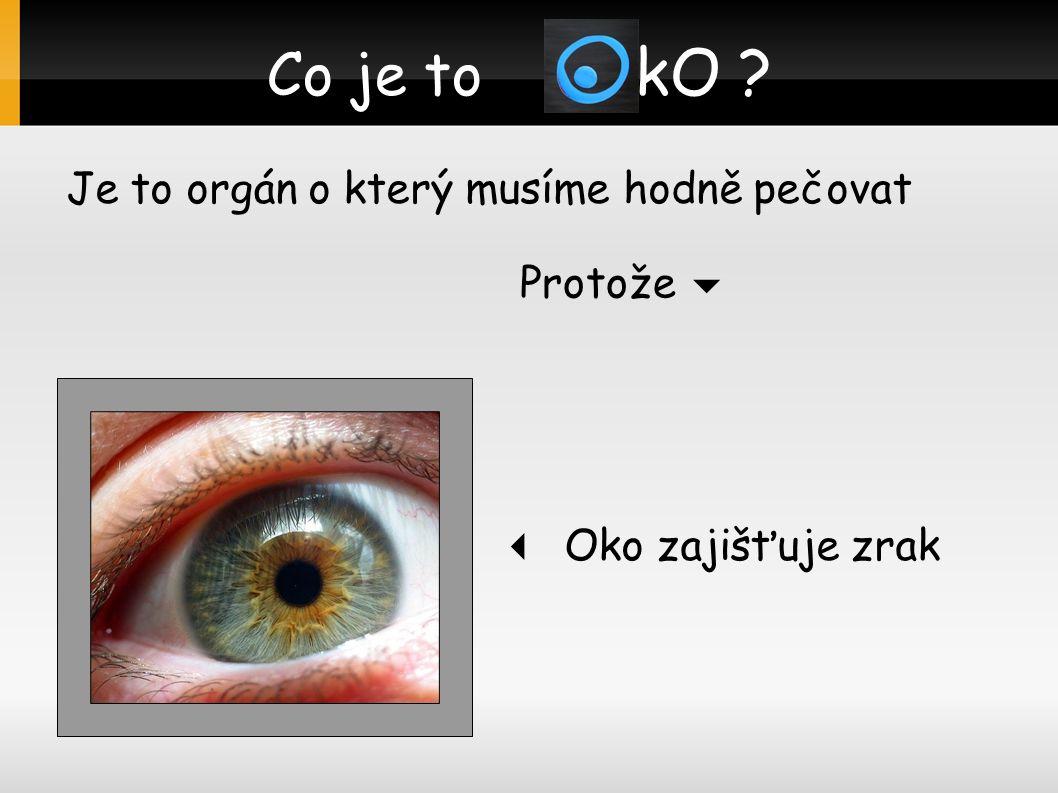 Co je to O kO ? Je to orgán o který musíme hodně pečovat  Oko zajišťuje zrak Protože 
