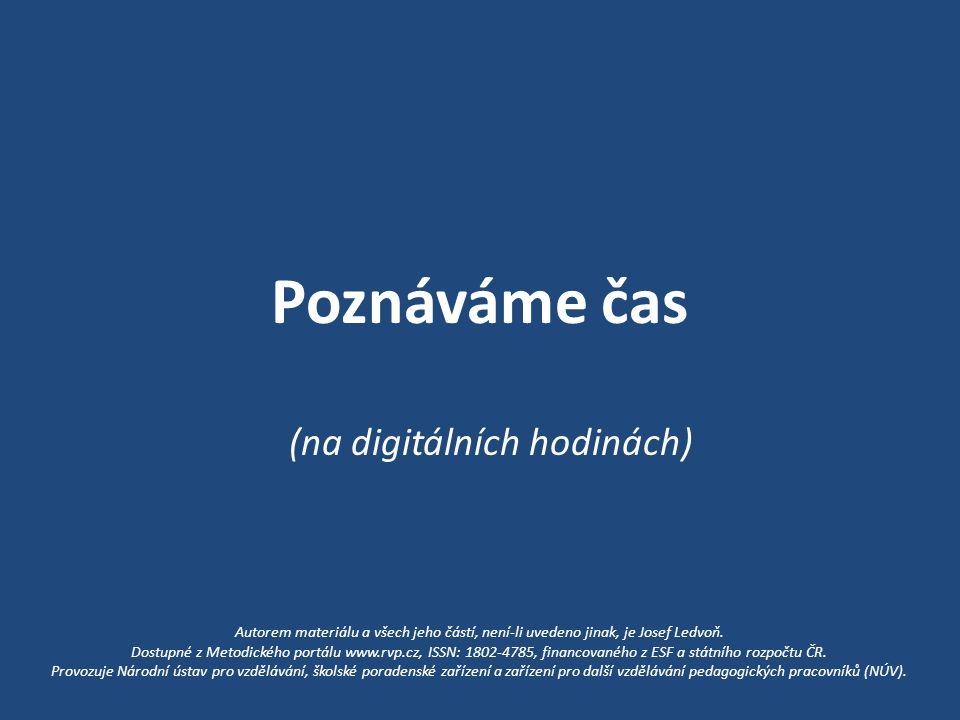 Poznáváme čas (na digitálních hodinách) Autorem materiálu a všech jeho částí, není-li uvedeno jinak, je Josef Ledvoň.