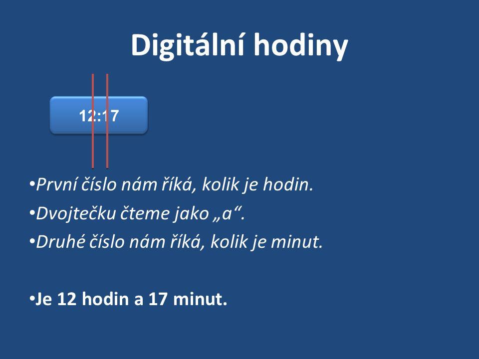 """Digitální hodiny První číslo nám říká, kolik je hodin. Dvojtečku čteme jako """"a"""". Druhé číslo nám říká, kolik je minut. Je 12 hodin a 17 minut. 12:17"""