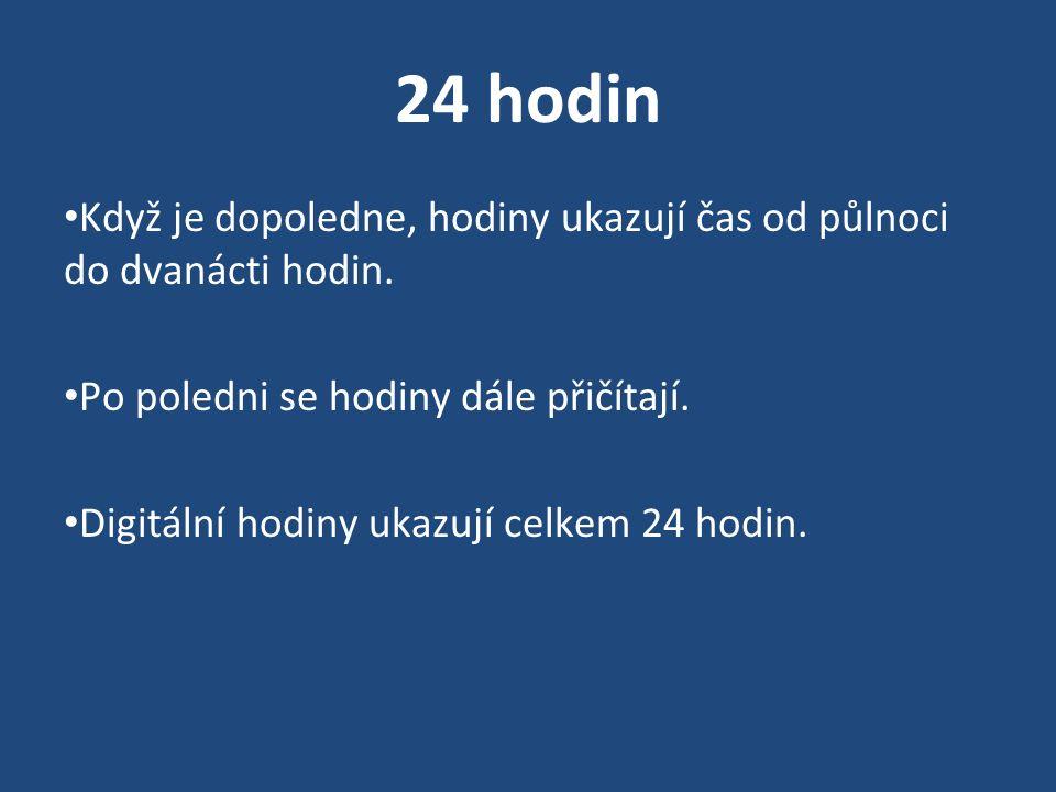 24 hodin Když je dopoledne, hodiny ukazují čas od půlnoci do dvanácti hodin. Po poledni se hodiny dále přičítají. Digitální hodiny ukazují celkem 24 h