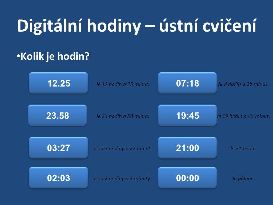 Digitální hodiny – ústní cvičení Kolik je hodin? 12.25 23.58 02:03 19:45 07:18 03:2721:00 00:00 Je 12 hodin a 25 minut. Je 23 hodin a 58 minut. Jsou 3