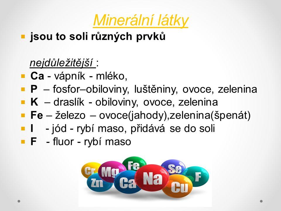 Minerální látky  jsou to soli různých prvků nejdůležitější :  Ca - vápník - mléko,  P – fosfor–obiloviny, luštěniny, ovoce, zelenina  K – draslík