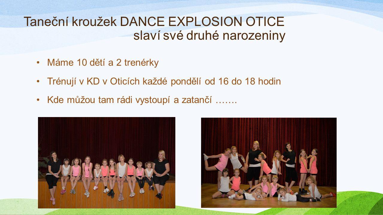 Taneční kroužek DANCE EXPLOSION OTICE slaví své druhé narozeniny Máme 10 dětí a 2 trenérky Trénují v KD v Oticích každé pondělí od 16 do 18 hodin Kde můžou tam rádi vystoupí a zatančí …….