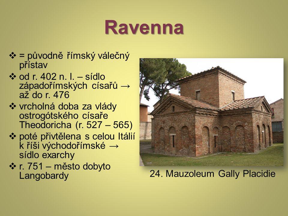 Ravenna  = původně římský válečný přístav  od r. 402 n. l. – sídlo západořímských císařů → až do r. 476  vrcholná doba za vlády ostrogótského císař