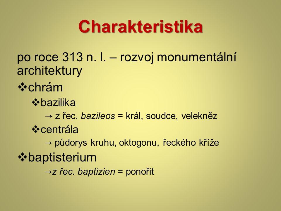 Charakteristika po roce 313 n. l. – rozvoj monumentální architektury  chrám  bazilika → z řec. bazileos = král, soudce, velekněz  centrála → půdory