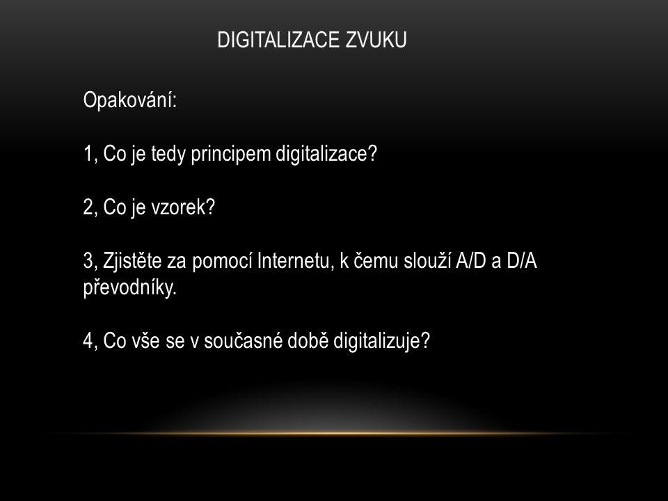 Opakování: 1, Co je tedy principem digitalizace? 2, Co je vzorek? 3, Zjistěte za pomocí Internetu, k čemu slouží A/D a D/A převodníky. 4, Co vše se v