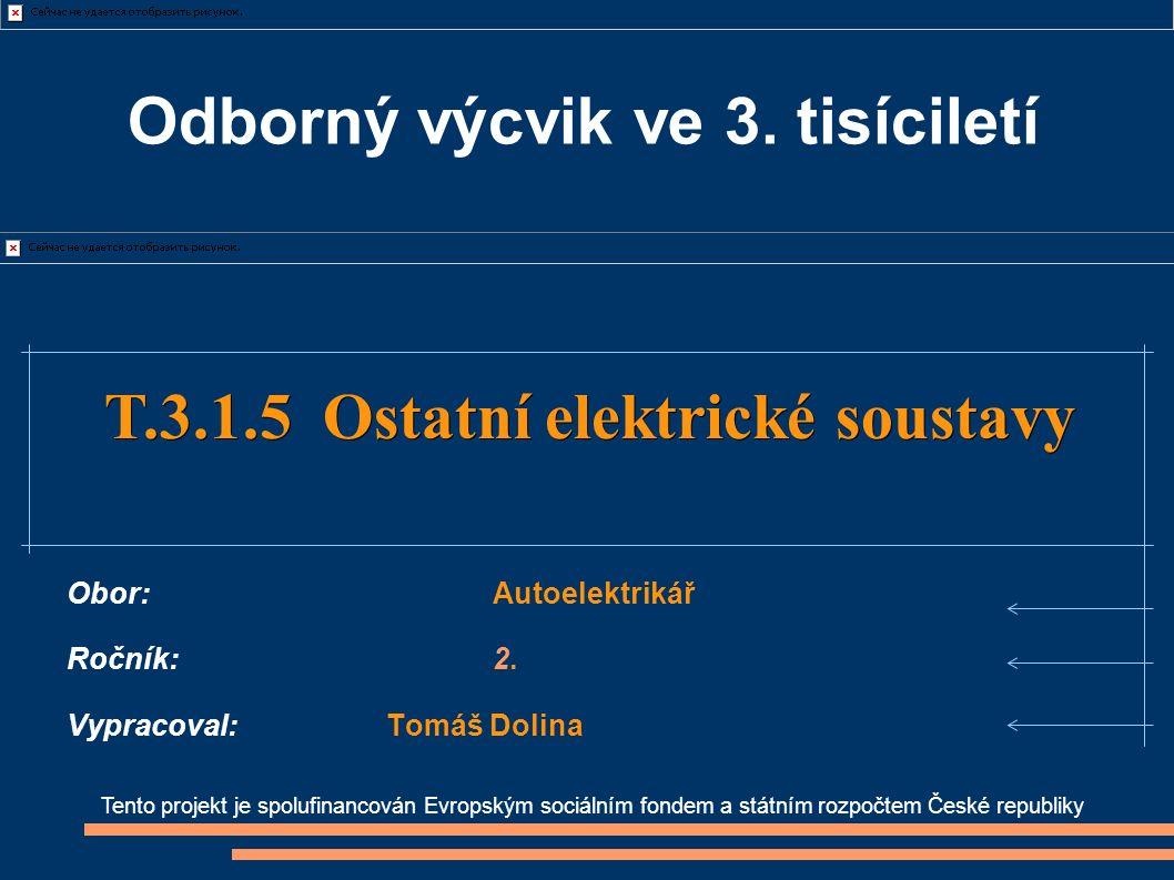Tento projekt je spolufinancován Evropským sociálním fondem a státním rozpočtem České republiky T.3.1.5 Ostatní elektrické soustavy T.3.1.5 Ostatní elektrické soustavy Obor:Autoelektrikář Ročník:2.