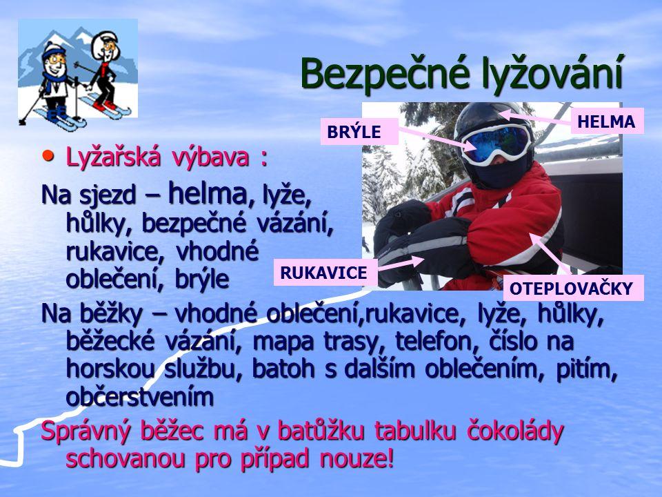 Bezpečné lyžování Lyžařská výbava : Lyžařská výbava : Na sjezd – helma, lyže, hůlky, bezpečné vázání, rukavice, vhodné oblečení, brýle Na běžky – vhodné oblečení,rukavice, lyže, hůlky, běžecké vázání, mapa trasy, telefon, číslo na horskou službu, batoh s dalším oblečením, pitím, občerstvením Správný běžec má v batůžku tabulku čokolády schovanou pro případ nouze.