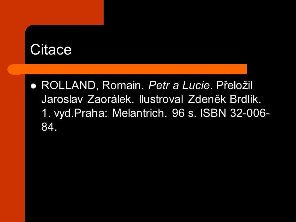 Citace ROLLAND, Romain. Petr a Lucie. Přeložil Jaroslav Zaorálek. Ilustroval Zdeněk Brdlík. 1. vyd.Praha: Melantrich. 96 s. ISBN 32-006- 84.