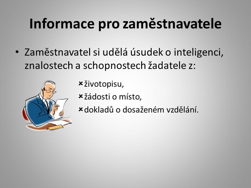 Informace pro zaměstnavatele Zaměstnavatel si udělá úsudek o inteligenci, znalostech a schopnostech žadatele z:  životopisu,  žádosti o místo,  dokladů o dosaženém vzdělání.
