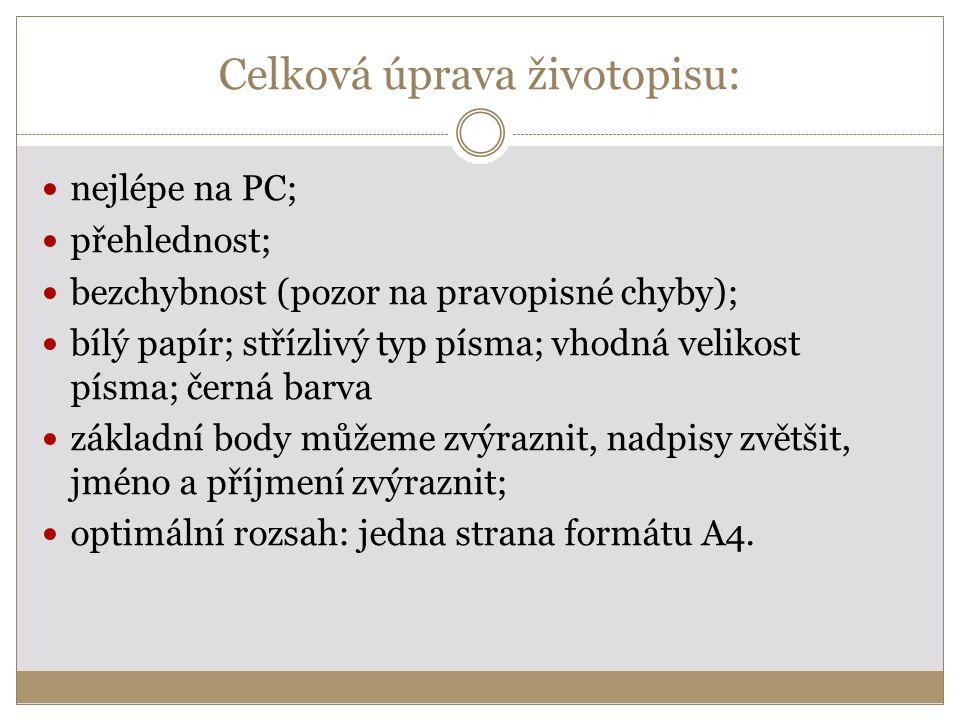 Celková úprava životopisu: nejlépe na PC; přehlednost; bezchybnost (pozor na pravopisné chyby); bílý papír; střízlivý typ písma; vhodná velikost písma; černá barva základní body můžeme zvýraznit, nadpisy zvětšit, jméno a příjmení zvýraznit; optimální rozsah: jedna strana formátu A4.