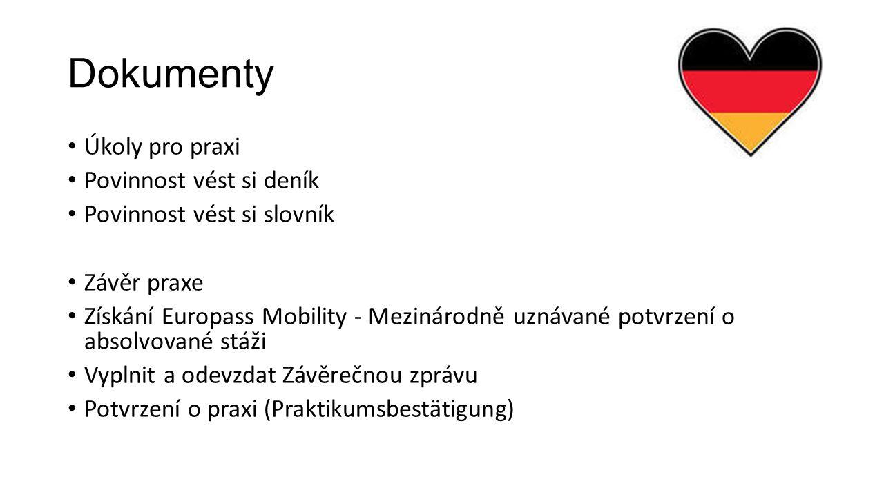 Dokumenty Úkoly pro praxi Povinnost vést si deník Povinnost vést si slovník Závěr praxe Získání Europass Mobility - Mezinárodně uznávané potvrzení o absolvované stáži Vyplnit a odevzdat Závěrečnou zprávu Potvrzení o praxi (Praktikumsbestätigung)