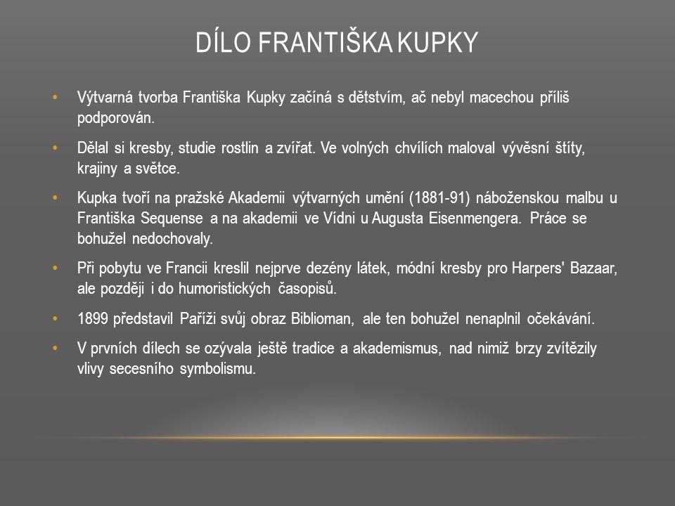 DÍLO FRANTIŠKA KUPKY Výtvarná tvorba Františka Kupky začíná s dětstvím, ač nebyl macechou příliš podporován. Dělal si kresby, studie rostlin a zvířat.