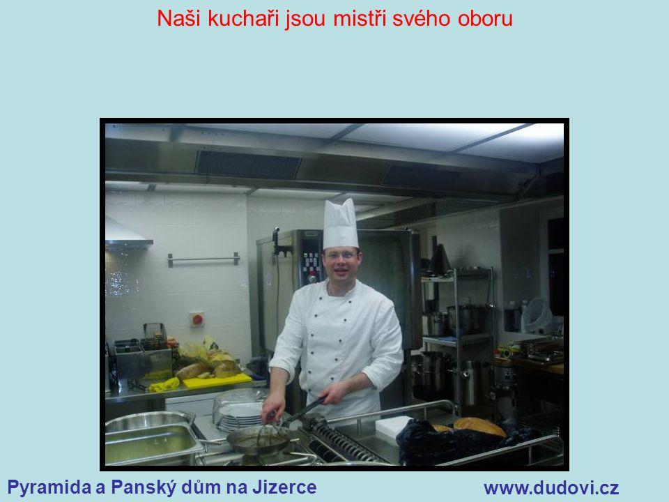 Pyramida a Panský dům na Jizerce www.dudovi.cz Naši kuchaři jsou mistři svého oboru