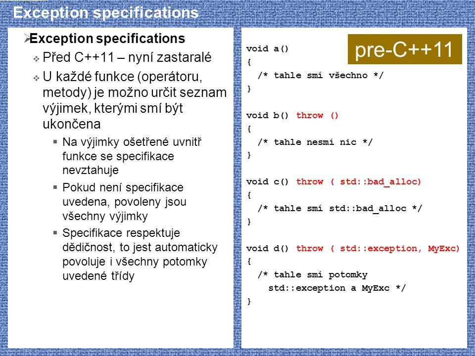 Exception specifications  Exception specifications  Před C++11 – nyní zastaralé  U každé funkce (operátoru, metody) je možno určit seznam výjimek, kterými smí být ukončena  Na výjimky ošetřené uvnitř funkce se specifikace nevztahuje  Pokud není specifikace uvedena, povoleny jsou všechny výjimky  Specifikace respektuje dědičnost, to jest automaticky povoluje i všechny potomky uvedené třídy void a() { /* tahle smí všechno */ } void b() throw () { /* tahle nesmí nic */ } void c() throw ( std::bad_alloc) { /* tahle smí std::bad_alloc */ } void d() throw ( std::exception, MyExc) { /* tahle smí potomky std::exception a MyExc */ } pre-C++11