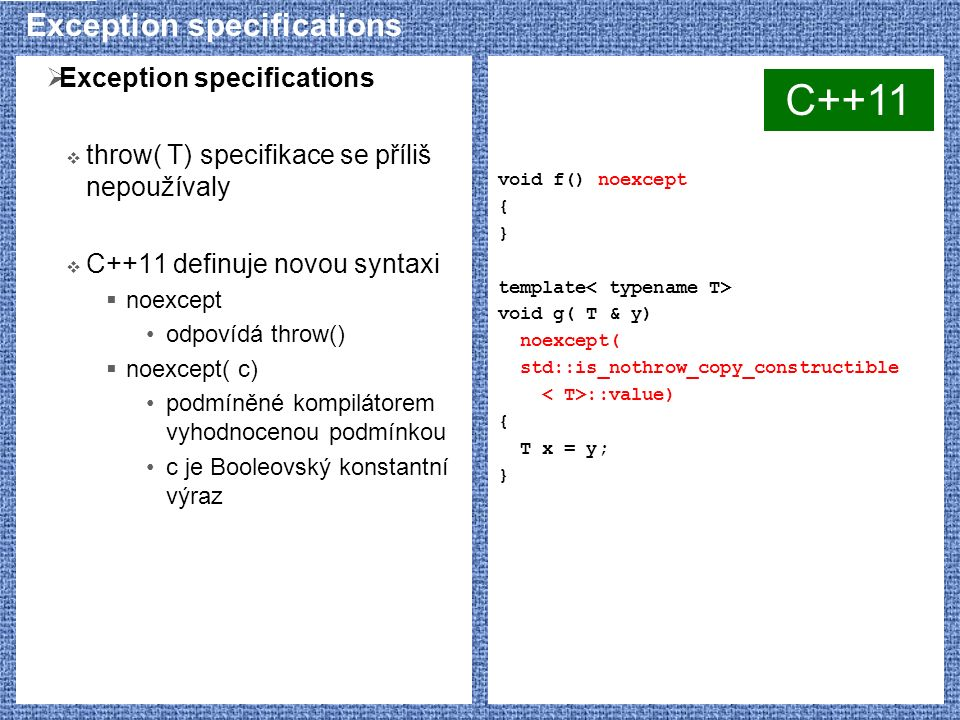 Exception specifications  Exception specifications  throw( T) specifikace se příliš nepoužívaly  C++11 definuje novou syntaxi  noexcept odpovídá throw()  noexcept( c) podmíněné kompilátorem vyhodnocenou podmínkou c je Booleovský konstantní výraz void f() noexcept { } template void g( T & y) noexcept( std::is_nothrow_copy_constructible ::value) { T x = y; } C++11