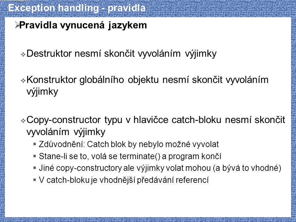 Exception handling - pravidla  Pravidla vynucená jazykem  Destruktor nesmí skončit vyvoláním výjimky  Konstruktor globálního objektu nesmí skončit vyvoláním výjimky  Copy-constructor typu v hlavičce catch-bloku nesmí skončit vyvoláním výjimky  Zdůvodnění: Catch blok by nebylo možné vyvolat  Stane-li se to, volá se terminate() a program končí  Jiné copy-constructory ale výjimky volat mohou (a bývá to vhodné)  V catch-bloku je vhodnější předávání referencí