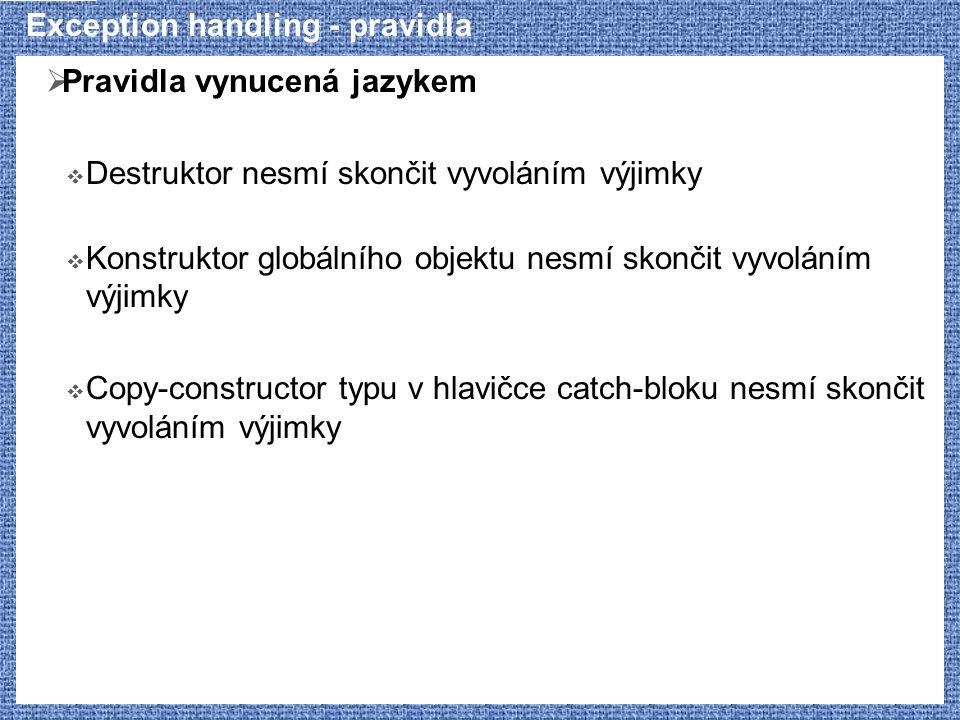 Exception handling - pravidla  Pravidla vynucená jazykem  Destruktor nesmí skončit vyvoláním výjimky  Konstruktor globálního objektu nesmí skončit vyvoláním výjimky  Copy-constructor typu v hlavičce catch-bloku nesmí skončit vyvoláním výjimky