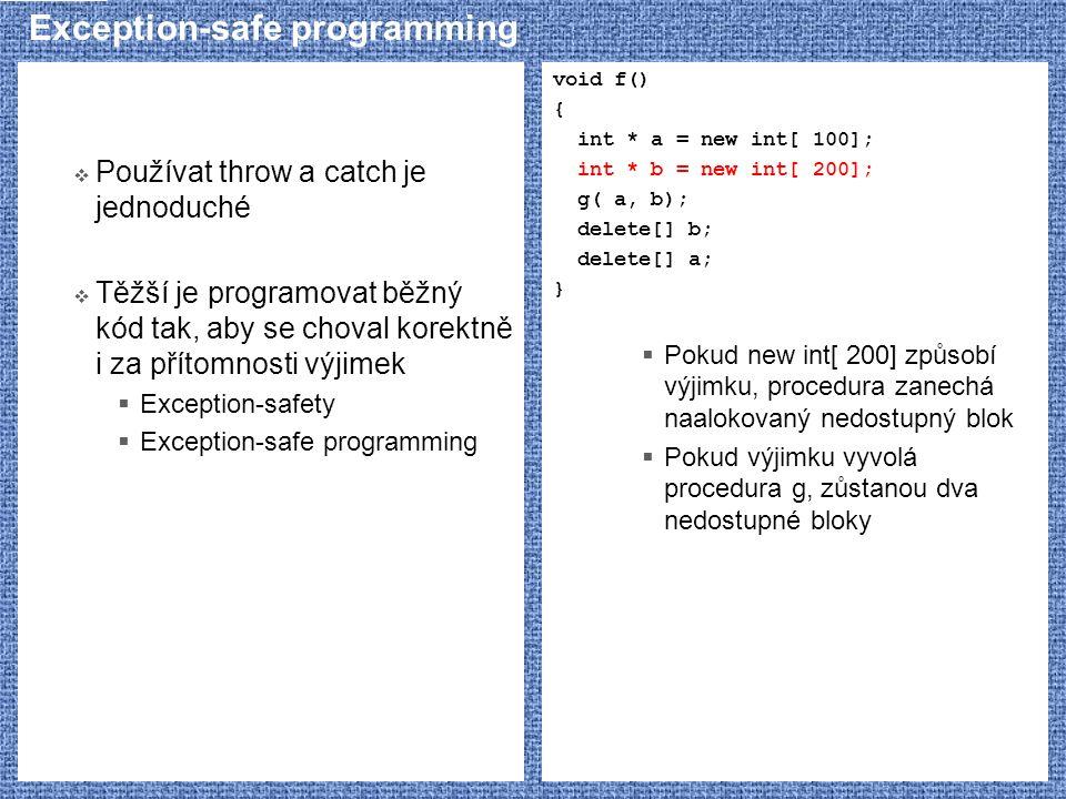 Exception-safe programming  Používat throw a catch je jednoduché  Těžší je programovat běžný kód tak, aby se choval korektně i za přítomnosti výjimek  Exception-safety  Exception-safe programming void f() { int * a = new int[ 100]; int * b = new int[ 200]; g( a, b); delete[] b; delete[] a; }  Pokud new int[ 200] způsobí výjimku, procedura zanechá naalokovaný nedostupný blok  Pokud výjimku vyvolá procedura g, zůstanou dva nedostupné bloky