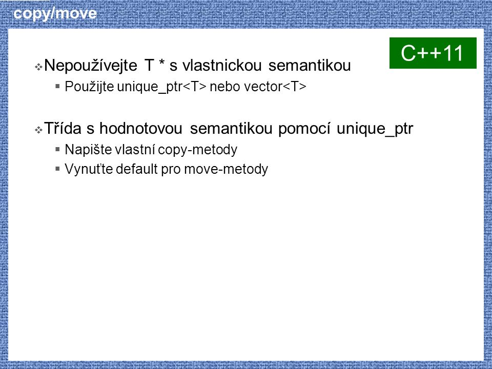copy/move  Nepoužívejte T * s vlastnickou semantikou  Použijte unique_ptr nebo vector  Třída s hodnotovou semantikou pomocí unique_ptr  Napište vlastní copy-metody  Vynuťte default pro move-metody C++11