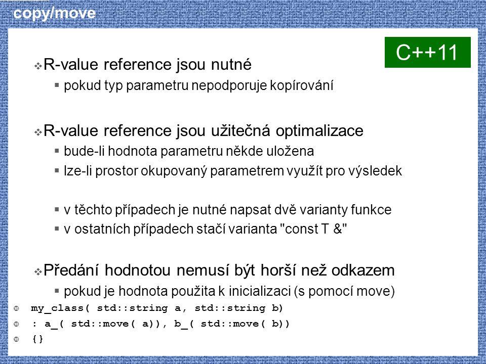 copy/move  R-value reference jsou nutné  pokud typ parametru nepodporuje kopírování  R-value reference jsou užitečná optimalizace  bude-li hodnota parametru někde uložena  lze-li prostor okupovaný parametrem využít pro výsledek  v těchto případech je nutné napsat dvě varianty funkce  v ostatních případech stačí varianta const T &  Předání hodnotou nemusí být horší než odkazem  pokud je hodnota použita k inicializaci (s pomocí move)  my_class( std::string a, std::string b)  : a_( std::move( a)), b_( std::move( b))  {} C++11