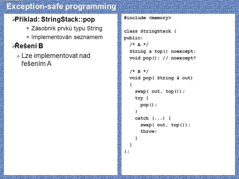 Exception-safe programming  Příklad: StringStack::pop  Zásobník prvků typu String  Implementován seznamem  Řešení B  Lze implementovat nad řešením A #include class StringStack { public: /* A */ String & top() noexcept; void pop(); // noexcept.