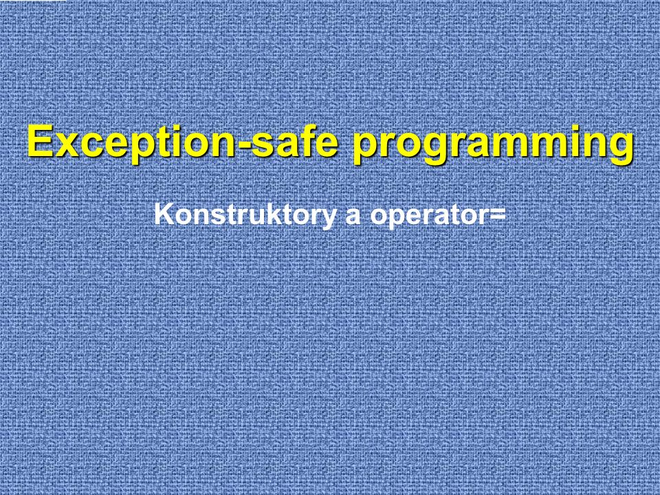 Exception-safe programming Konstruktory a operator=
