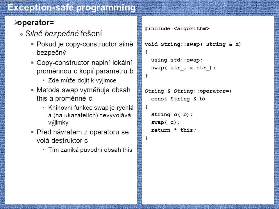 Exception-safe programming  operator=  Silně bezpečné řešení  Pokud je copy-constructor silně bezpečný  Copy-constructor naplní lokální proměnnou c kopií parametru b Zde může dojít k výjimce  Metoda swap vyměňuje obsah this a proměnné c Knihovní funkce swap je rychlá a (na ukazatelích) nevyvolává výjimky  Před návratem z operatoru se volá destruktor c Tím zaniká původní obsah this #include void String::swap( String & x) { using std::swap; swap( str_, x.str_); } String & String::operator=( const String & b) { String c( b); swap( c); return * this; }