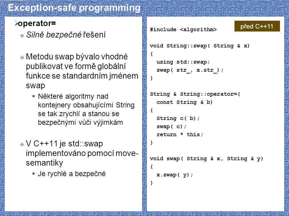 Exception-safe programming  operator=  Silně bezpečné řešení  Metodu swap bývalo vhodné publikovat ve formě globální funkce se standardním jménem swap  Některé algoritmy nad kontejnery obsahujícími String se tak zrychlí a stanou se bezpečnými vůči výjimkám  V C++11 je std::swap implementováno pomocí move- semantiky  Je rychlé a bezpečné #include void String::swap( String & x) { using std::swap; swap( str_, x.str_); } String & String::operator=( const String & b) { String c( b); swap( c); return * this; } void swap( String & x, String & y) { x.swap( y); } před C++11