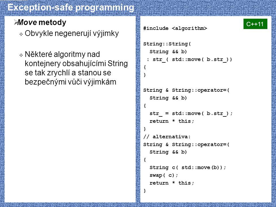 Exception-safe programming  Move metody  Obvykle negenerují výjimky  Některé algoritmy nad kontejnery obsahujícími String se tak zrychlí a stanou se bezpečnými vůči výjimkám #include String::String( String && b) : str_( std::move( b.str_)) { } String & String::operator=( String && b) { str_ = std::move( b.str_); return * this; } // alternativa: String & String::operator=( String && b) { String c( std::move(b)); swap( c); return * this; } C++11