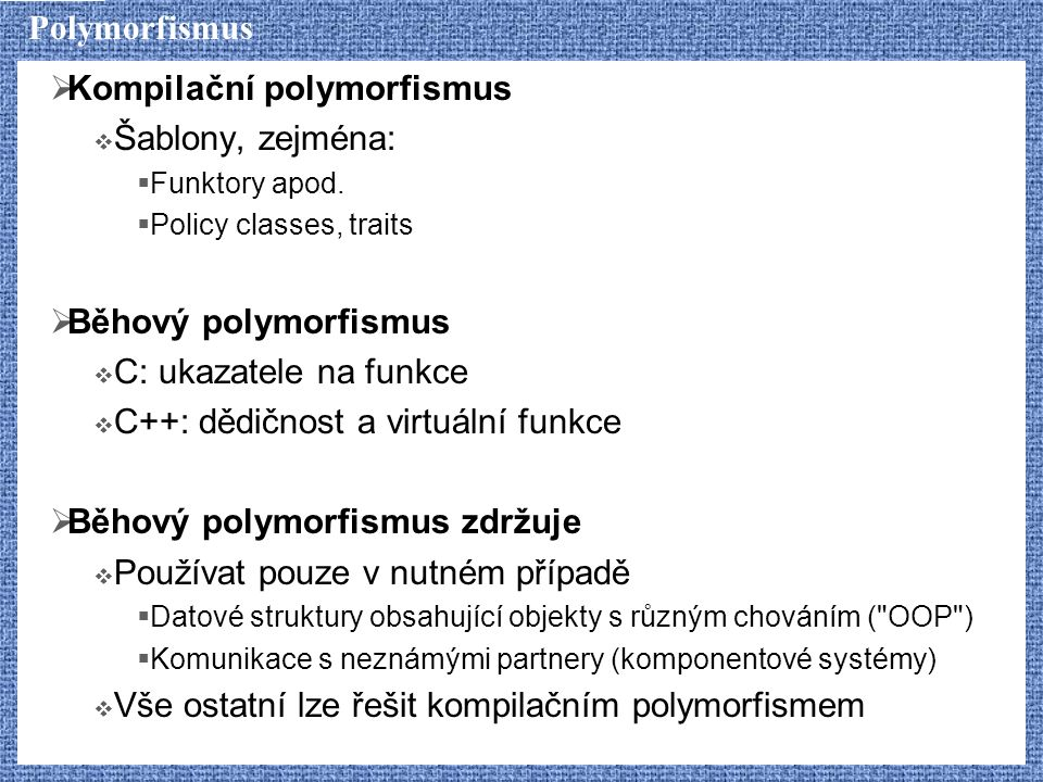 Polymorfismus  Kompilační polymorfismus  Šablony, zejména:  Funktory apod.