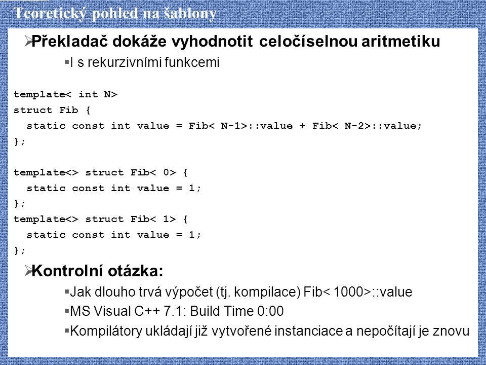Teoretický pohled na šablony  Překladač dokáže vyhodnotit celočíselnou aritmetiku  I s rekurzivními funkcemi template struct Fib { static const int