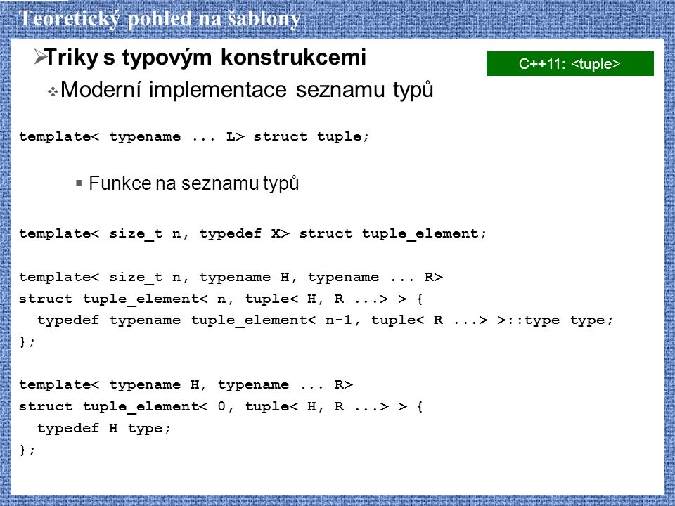 Teoretický pohled na šablony  Triky s typovým konstrukcemi  Moderní implementace seznamu typů template struct tuple;  Funkce na seznamu typů template struct tuple_element; template struct tuple_element > { typedef typename tuple_element >::type type; }; template struct tuple_element > { typedef H type; }; C++11: