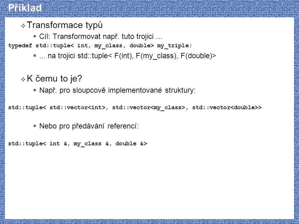 Příklad  Transformace typů  Cíl: Transformovat např. tuto trojici... typedef std::tuple my_triple; ... na trojici std::tuple  K čemu to je?  Např
