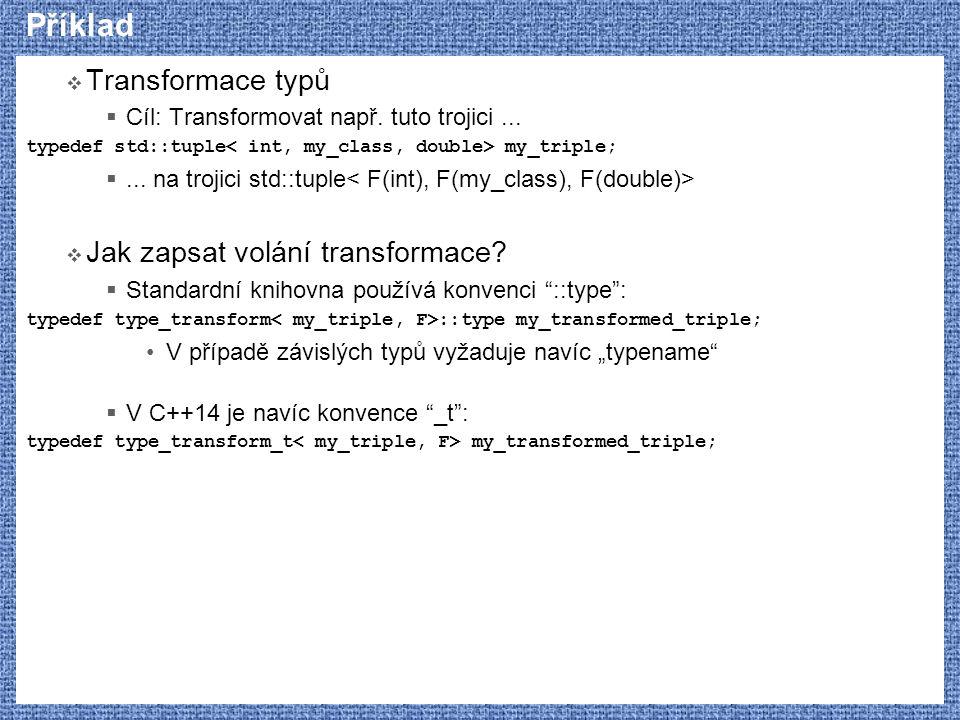 Příklad  Transformace typů  Cíl: Transformovat např. tuto trojici... typedef std::tuple my_triple; ... na trojici std::tuple  Jak zapsat volání tr