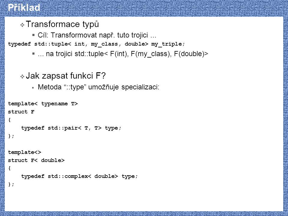 Příklad  Transformace typů  Cíl: Transformovat např. tuto trojici... typedef std::tuple my_triple; ... na trojici std::tuple  Jak zapsat funkci F?