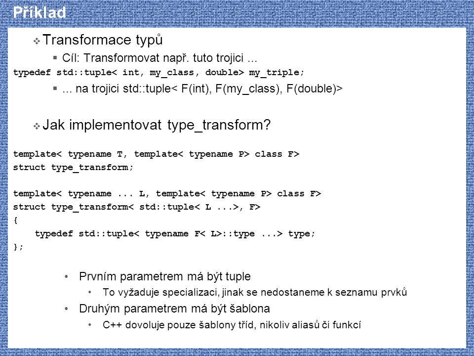 Příklad  Transformace typů  Cíl: Transformovat např. tuto trojici... typedef std::tuple my_triple; ... na trojici std::tuple  Jak implementovat ty