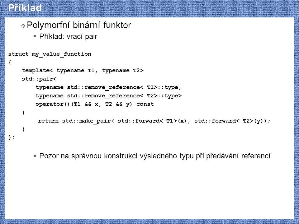 Příklad  Polymorfní binární funktor  Příklad: vrací pair struct my_value_function { template std::pair< typename std::remove_reference ::type, typename std::remove_reference ::type> operator()(T1 && x, T2 && y) const { return std::make_pair( std::forward (x), std::forward (y)); } };  Pozor na správnou konstrukci výsledného typu při předávání referencí