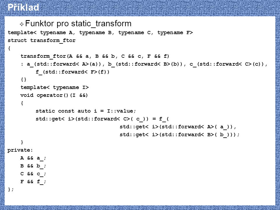 Příklad  Funktor pro static_transform template struct transform_ftor { transform_ftor(A && a, B && b, C && c, F && f) : a_(std::forward (a)), b_(std:
